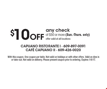 $10 Off any check of $50 or more (Sun.-Thurs. only) offer valid at all locations. With this coupon. One coupon per table. Not valid on holidays or with other offers. Valid on dine in or take-out. Not valid on delivery. Please present coupon prior to ordering. Expires 1/6/17.