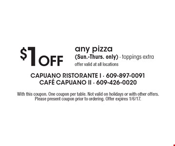 $1 Off any pizza (Sun.-Thurs. only). Toppings extra. Offer valid at all locations. With this coupon. One coupon per table. Not valid on holidays or with other offers. Please present coupon prior to ordering. Offer expires 1/6/17.