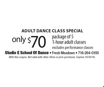 ADULT DANCE CLASS SPECIAL. Only $70 package of 51-hour adult classes excludes performance classes. With this coupon. Not valid with other offers or prior purchases. Expires 10/28/16.