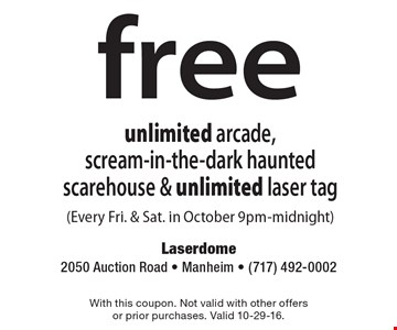 free unlimited arcade, scream-in-the-dark haunted scarehouse & unlimited laser tag (Every Fri. & Sat. in October 9pm-midnight). With this coupon. Not valid with other offers or prior purchases. Valid 10-29-16.