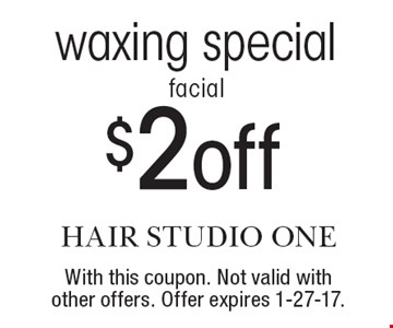 facial waxing special, $2 off. With this coupon. Not valid with other offers. Offer expires 1-27-17.