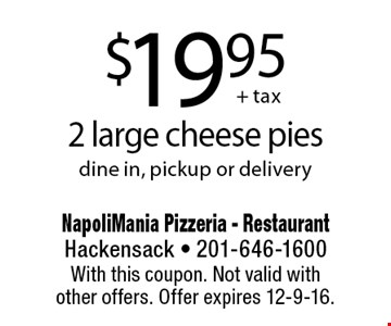 $19.95 2 large cheese pies dine in, pickup or delivery. With this coupon. Not valid withother offers. Offer expires 12-9-16.