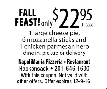 fall FEAST! only $22.95 1 large cheese pie,6 mozzarella sticks and1 chicken parmesan hero dine in, pickup or delivery. With this coupon. Not valid withother offers. Offer expires 12-9-16.
