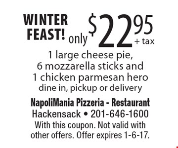 Winter Feast! 1 large cheese pie, 6 mozzarella sticks and 1 chicken parmesan hero only $22.95. Pickup or delivery. With this coupon. Not valid with other offers. Offer expires 1-6-17.