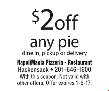 $2 off any pie. Dine in, pickup or delivery. With this coupon. Not valid withother offers. Offer expires 1-6-17.