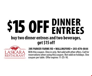 $15 off dinner entrees buy two dinner entrees and two beverages, get $15 off. With this coupon. Dine in only. Not valid with other offers. Call for reservations when using this coupon. Not valid on holidays. One coupon per table. Offer expires 11-25-16.