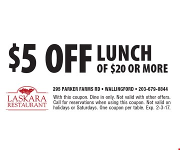 $5 off lunch of $20 or more. With this coupon. Dine in only. Not valid with other offers. Call for reservations when using this coupon. Not valid on holidays or Saturdays. One coupon per table. Exp. 2-3-17.