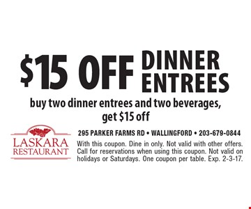 $15 off dinner entrees buy two dinner entrees and two beverages, get $15 off. With this coupon. Dine in only. Not valid with other offers. Call for reservations when using this coupon. Not valid on holidays or Saturdays. One coupon per table. Exp. 2-3-17.