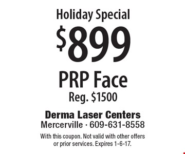 Holiday Special $899 PRP Face. Reg. $1500. With this coupon. Not valid with other offers or prior services. Expires 1-6-17.