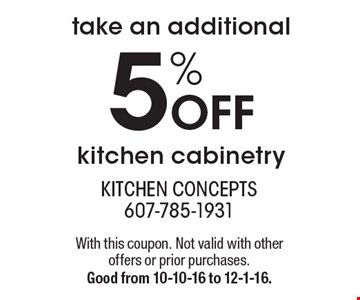 take an additional 5% Off kitchen cabinetry. With this coupon. Not valid with other offers or prior purchases. Good from 10-10-16 to 12-1-16.