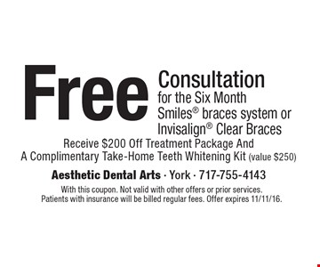 Free Consultation for the Six Month Smiles braces system or Invisalign Clear Braces. Receive $200 Off Treatment Package And A Complimentary Take-Home Teeth Whitening Kit (value $250). With this coupon. Not valid with other offers or prior services.Patients with insurance will be billed regular fees. Offer expires 11/11/16.