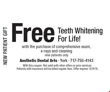 NEW PATIENT GIFT. Free Teeth Whitening For Life! with the purchase of comprehensive exam, x-rays and cleaning. New patients only. With this coupon. Not valid with other offers or prior services. Patients with insurance will be billed regular fees. Offer expires 12/9/16.