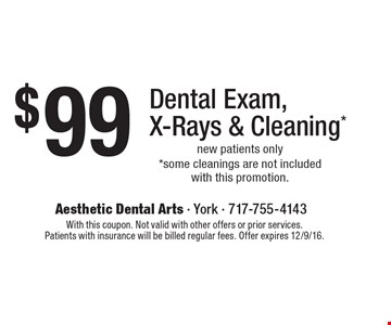 $99 Dental Exam, X-Rays & Cleaning*. New patients only. *Some cleanings are not included with this promotion. With this coupon. Not valid with other offers or prior services. Patients with insurance will be billed regular fees. Offer expires 12/9/16.