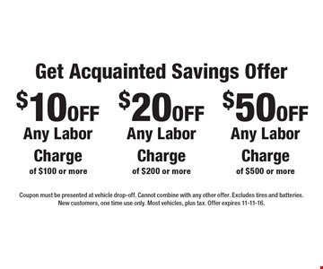 $10 off Any Labor Charge of $100 or more. $20 off Any Labor Charge of $200 or more. $50 off Any Labor Charge of $500 or more. Coupon must be presented at vehicle drop-off. Cannot combine with any other offer. Excludes tires and batteries. New customers, one time use only. Most vehicles, plus tax. Offer expires 11-11-16.