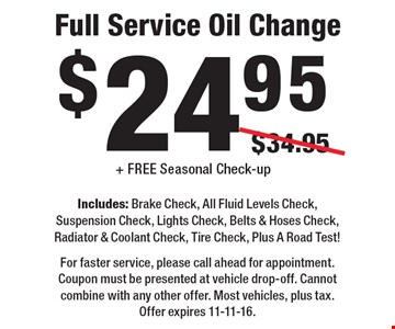$24.95 Full Service Oil Change Includes: Brake Check, All Fluid Levels Check, Suspension Check, Lights Check, Belts & Hoses Check, Radiator & Coolant Check, Tire Check, Plus A Road Test! + FREE Seasonal Check-up. For faster service, please call ahead for appointment. Coupon must be presented at vehicle drop-off. Cannot combine with any other offer. Most vehicles, plus tax. Offer expires 11-11-16.