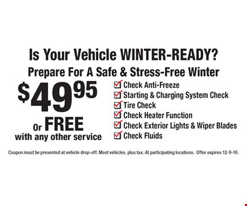 Is Your Vehicle WINTER-READY? Prepare For A Safe & Stress-Free Winter $49.95 Or FREE with any other service: Check Anti-Freeze, Starting & Charging System Check, Tire Check, Check Heater Function, Check Exterior Lights & Wiper Blades, Check Fluids. Coupon must be presented at vehicle drop-off. Most vehicles, plus tax. At participating locations.Offer expires 12-9-16.