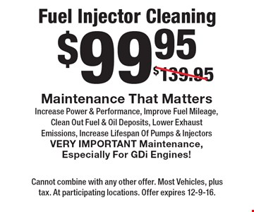 $99.95 Fuel Injector Cleaning Maintenance That Matters Increase Power & Performance, Improve Fuel Mileage, Clean Out Fuel & Oil Deposits, Lower Exhaust Emissions, Increase Lifespan Of Pumps & Injectors VERY IMPORTANT Maintenance, Especially For GDi Engines!. Cannot combine with any other offer. Most Vehicles, plus tax. At participating locations. Offer expires 12-9-16.