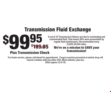 $99.95 Transmission Fluid Exchange. Plus Transmission Check. 9 out of 10 Transmission Failures are due to overheating and contaminated fluid. That means 90% were preventable by regular fluid maintenance. Recommended every 15,000-20,000 miles. We're on a mission to SAVE your transmission! For faster service, please call ahead for appointment. Coupon must be presented at vehicle drop-off. Cannot combine with any other offer. Most vehicles, plus tax. Offer expires 12-9-16.