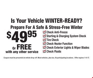 Is Your Vehicle WINTER-READY? Prepare For A Safe & Stress-Free Winter $49.95 Check Anti-Freeze, Starting & Charging System Check, Tire Check, Check Heater Function, Check Exterior Lights & Wiper Blades Check Fluids Or FREE with any other service. Coupon must be presented at vehicle drop-off. Most vehicles, plus tax. At participating locations. Offer expires 1-6-17.