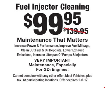 $99.95 Fuel Injector Cleaning Maintenance That Matters Increase Power & Performance, Improve Fuel Mileage, Clean Out Fuel & Oil Deposits, Lower Exhaust Emissions, Increase Lifespan Of Pumps & Injectors VERY IMPORTANT Maintenance, Especially For GDi Engines!. Cannot combine with any other offer. Most Vehicles, plus tax. At participating locations. Offer expires 1-6-17.