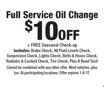 $10off Full Service Oil Change + FREE Seasonal Check-up Includes: Brake Check, All Fluid Levels Check, Suspension Check, Lights Check, Belts & Hoses Check, Radiator & Coolant Check, Tire Check, Plus A Road Test. Cannot be combined with any other offer. Most vehicles, plus tax. At participating locations. Offer expires 1-6-17.
