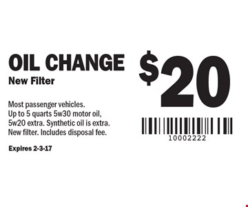 $20 Oil Change New Filter. Most passenger vehicles. Up to 5 quarts 5w30 motor oil, 5w20 extra. Synthetic oil is extra.New filter. Includes disposal fee. Expires 2-3-17