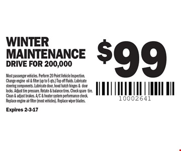 $99 WINTER Maintenance Drive for 200,000. Most passenger vehicles. Perform 20 Point Vehicle Inspection. Change engine oil & filter (up to 5 qts.) Top off fluids. Lubricate steering components. Lubricate door, hood hatch hinges &door locks. Adjust tire pressure. Rotate & balance tires. Check spare tire. Clean & adjust brakes. A/C & heater system performance check. Replace engine air filter (most vehicles). Replace wiper blades. Expires 2-3-17