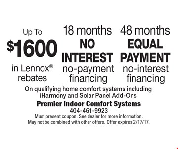 48 months equal payment no-interest financing. 18 months no interest no-payment financing. Up To $1600 in Lennox rebates. On qualifying home comfort systems including iHarmony and Solar Panel Add-Ons. Must present coupon. See dealer for more information. May not be combined with other offers. Offer expires 2/17/17.