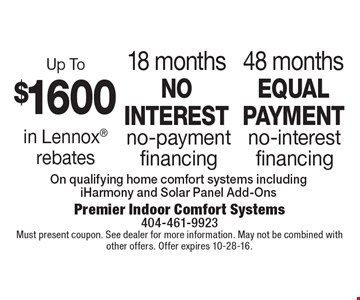 48 months equal payment no-interest financing. 18 months no interest no-payment financing. Up To $1600 in Lennox rebates. On qualifying home comfort systems including iHarmony and Solar Panel Add-Ons. Must present coupon. See dealer for more information. May not be combined with other offers. Offer expires 10-28-16.