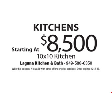 Kitchens Starting At $8,500. 10x10 Kitchen. With this coupon. Not valid with other offers or prior services. Offer expires 12-2-16.