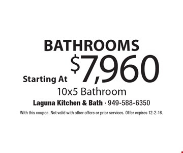 Bathrooms Starting At $7,960. 10x5 Bathroom. With this coupon. Not valid with other offers or prior services. Offer expires 12-2-16.