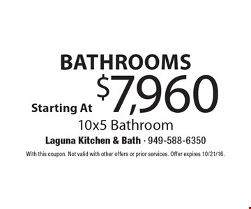 Bathrooms Starting At $7,960. 10x5 Bathroom. With this coupon. Not valid with other offers or prior services. Offer expires 10/21/16.