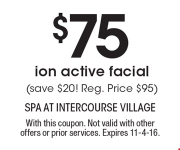 $75 ion active facial (save $20! Reg. Price $95). With this coupon. Not valid with other offers or prior services. Expires 11-4-16.