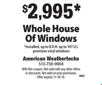$2,995* Whole House Of Windows *installed, up to 8 D.H. up to 101 U.I. premium vinyl windows. With this coupon. Not valid with any other offers or discounts. Not valid on prior purchases. Offer expires 11-18-16.