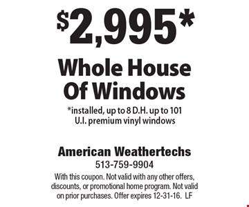 $2,995 for a Whole House Of Windows installed, up to 8 D.H. up to 101 U.I. premium vinyl windows. With this coupon. Not valid with any other offers, discounts, or promotional home program. Not valid on prior purchases. Offer expires 12-31-16. LF