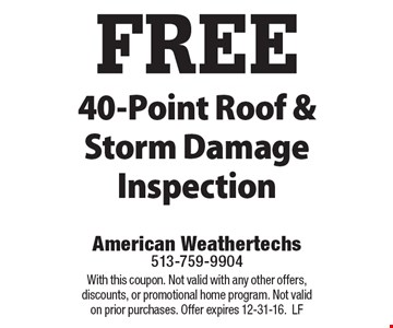 FREE 40-Point Roof & Storm Damage Inspection. With this coupon. Not valid with any other offers, discounts, or promotional home program. Not valid on prior purchases. Offer expires 12-31-16. LF