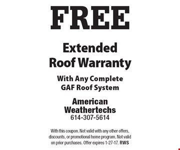 FREE Extended Roof Warranty. With Any Complete GAF Roof System. With this coupon. Not valid with any other offers, discounts, or promotional home program. Not valid on prior purchases. Offer expires 1-27-17. RWS