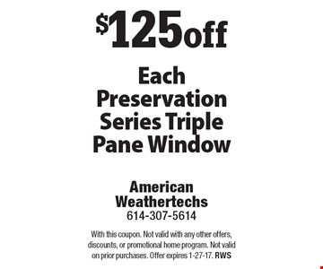 $125 off Each Preservation Series Triple Pane Window. With this coupon. Not valid with any other offers, discounts, or promotional home program. Not valid on prior purchases. Offer expires 1-27-17. RWS