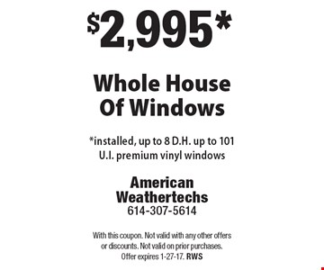 $2,995* Whole House Of Windows*installed, up to 8 D.H. up to 101 U.I. premium vinyl windows. With this coupon. Not valid with any other offers or discounts. Not valid on prior purchases. Offer expires 1-27-17. RWS