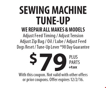 SEWING MACHINE TUNE-UP $79 +tax PLUS PARTS. WE REPAIR ALL MAKES & MODELS. Adjust Feed Timing / Adjust Tension Adjust Zip Bag / Oil / Lube / Adjust Feed Dogs Reset / Tune-Up Lever *90 Day Guarantee. With this coupon. Not valid with other offers or prior coupons. Offer expires 12/2/16.