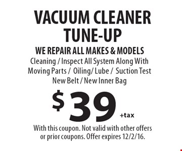 $39 +tax VACUUM CLEANER TUNE-UP. WE REPAIR ALL MAKES & MODELS. Cleaning / Inspect All System Along With Moving Parts /Oiling/ Lube /Suction Test New Belt / New Inner Bag. With this coupon. Not valid with other offers or prior coupons. Offer expires 12/2/16.