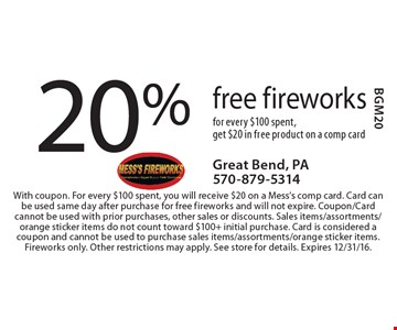 20% free fireworks. For every $100 spent, get $20 in free product on a comp card. With coupon. For every $100 spent, you will receive $20 on a Mess's comp card. Card can be used same day after purchase for free fireworks and will not expire. Coupon/Card cannot be used with prior purchases, other sales or discounts. Sales items/assortments/orange sticker items do not count toward $100+ initial purchase. Card is considered a coupon and cannot be used to purchase sales items/assortments/orange sticker items. Fireworks only. Other restrictions may apply. See store for details. Expires 12/31/16. BGM20