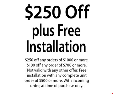 $250 Off orders of $1000 or more plus Free Installation. $250 off any orders of $1000 or more. $100 off any order of $700 or more. Not valid with any other offer. Free installation with any complete unit order of $500 or more. With incoming order, at time of purchase only.