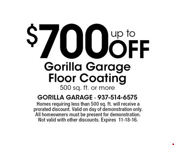 Up to $700 Off Gorilla Garage Floor Coating, 500 sq. ft. or more. Homes requiring less than 500 sq. ft. will receive a prorated discount. Valid on day of demonstration only. All homeowners must be present for demonstration. Not valid with other discounts. Expires11-18-16.