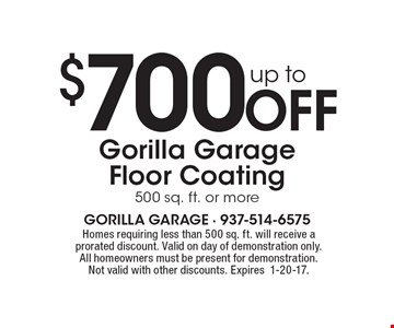 Up to $700 off Gorilla Garage floor coating of 500 sq. ft. or more. Homes requiring less than 500 sq. ft. will receive a prorated discount. Valid on day of demonstration only. All homeowners must be present for demonstration. Not valid with other discounts. Expires1-20-17.