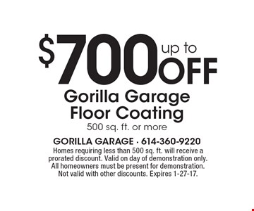 Up to $700 Off Gorilla Garage Floor Coating, 500 sq. ft. or more. Homes requiring less than 500 sq. ft. will receive a prorated discount. Valid on day of demonstration only. All homeowners must be present for demonstration. Not valid with other discounts. Expires 1-27-17.
