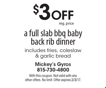 $3 off a full slab bbq baby back rib dinner. Includes fries, coleslaw & garlic bread. With this coupon. Not valid with any other offers. No limit. Offer expires 2/3/17.