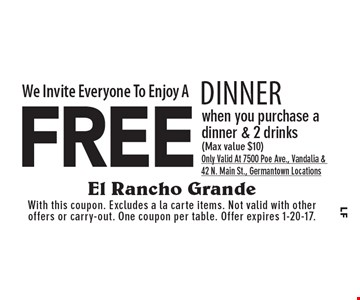 We Invite Everyone To Enjoy A Free Dinner when you purchase a dinner & 2 drinks (Max value $10) Only Valid At 7500 Poe Ave., Vandalia & 42 N. Main St., Germantown Locations. With this coupon. Excludes a la carte items. Not valid with other offers or carry-out. One coupon per table. Offer expires 1-20-17.