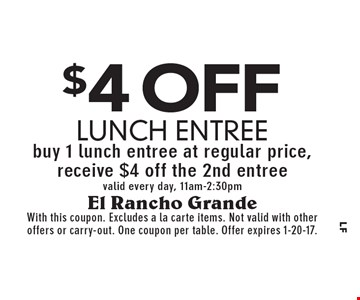 $4 off lunch entree. Buy 1 lunch entree at regular price, receive $4 off the 2nd entree valid every day, 11am-2:30pm. With this coupon. Excludes a la carte items. Not valid with other offers or carry-out. One coupon per table. Offer expires 1-20-17.