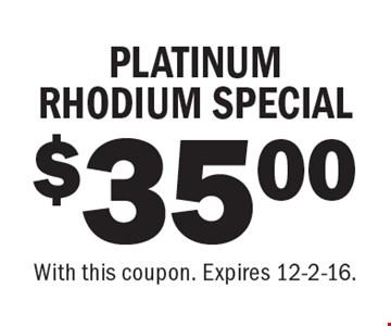 $35.00 PLATINUM RHODIUM SPECIAL. With this coupon. Expires 12-2-16.